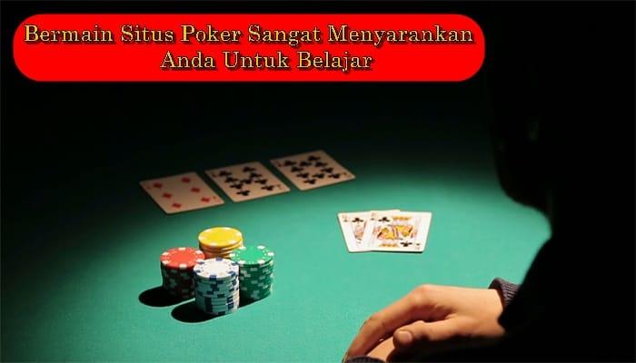 Bermain Situs Poker Sangat Menyarankan Anda Untuk Belajar